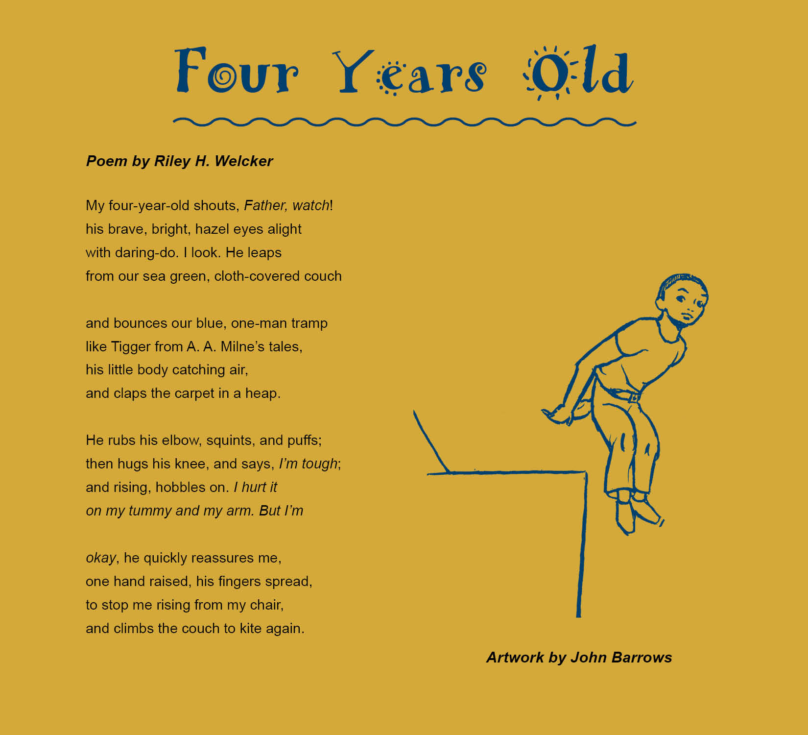four years old poem by riley h welcker artwork by john barrows riley h welcker has many stories essays and poems bulging from his briefcase he hold a b s in business a b a in english and is currently a graduate